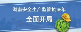 湖南安全生产监管执法年 全面开局