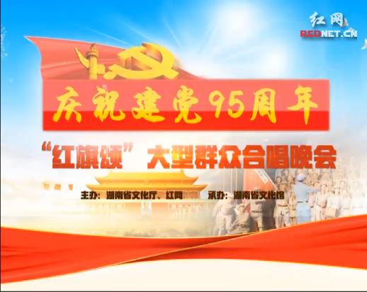 """【视频】湖南省庆祝建党95周年""""红旗颂""""大型群众合唱晚会"""