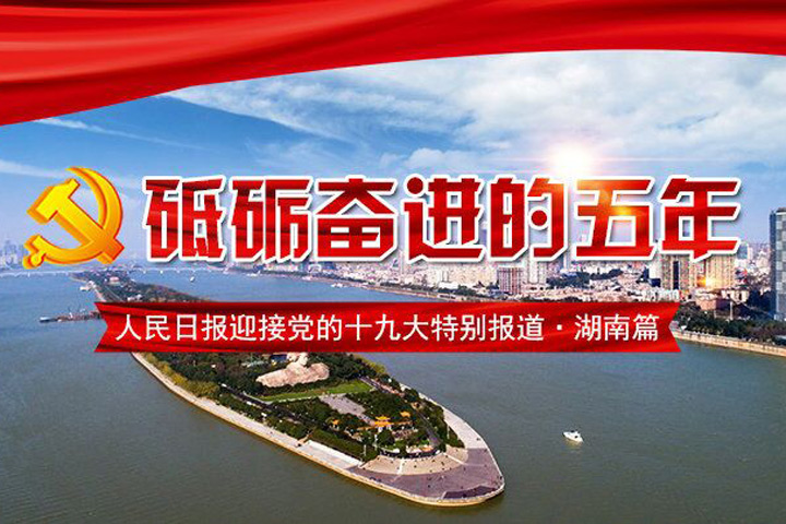 砥砺奋进的5年 迎接党的十九大特别报道 湖南篇