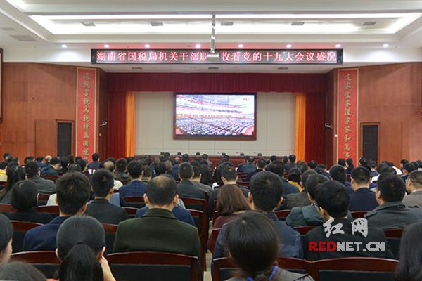 湖南省国税局组织全体干部职工集中观看党的十九大开幕会直播