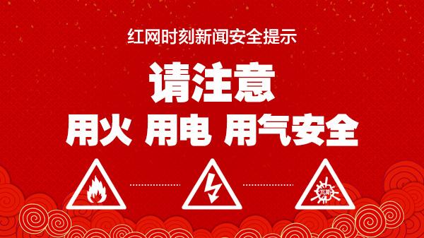 红网时刻新闻安全提示 请注意用火 用电 用气安全