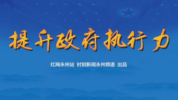 专题|永州:提升执行力 建设人民满意的服务型政府
