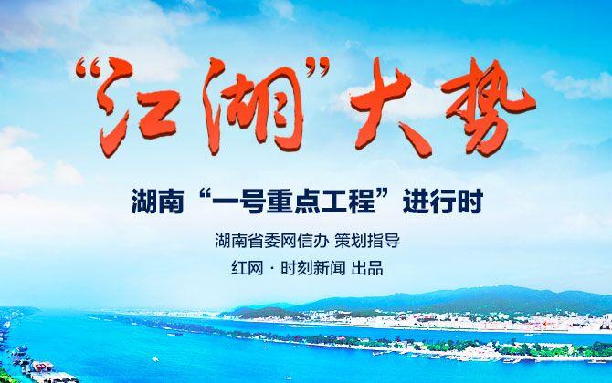 """专题:""""江湖""""大势――湖南""""一号重点工程""""进行时"""