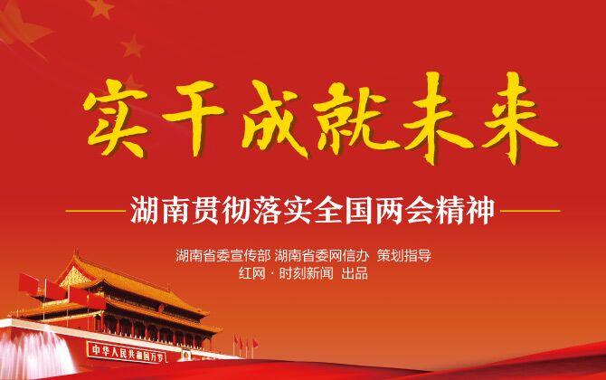 专题丨实干成就未来 湖南贯彻落实全国两会精神