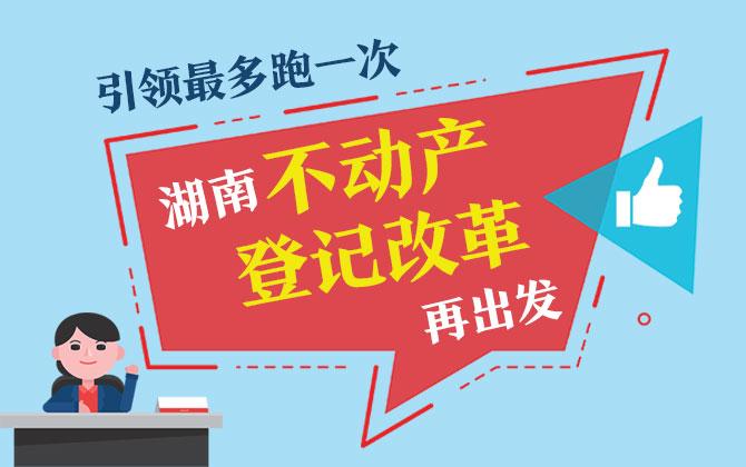 """图解:引领""""最多跑一次"""" 湖南不动产登记改革再出发"""